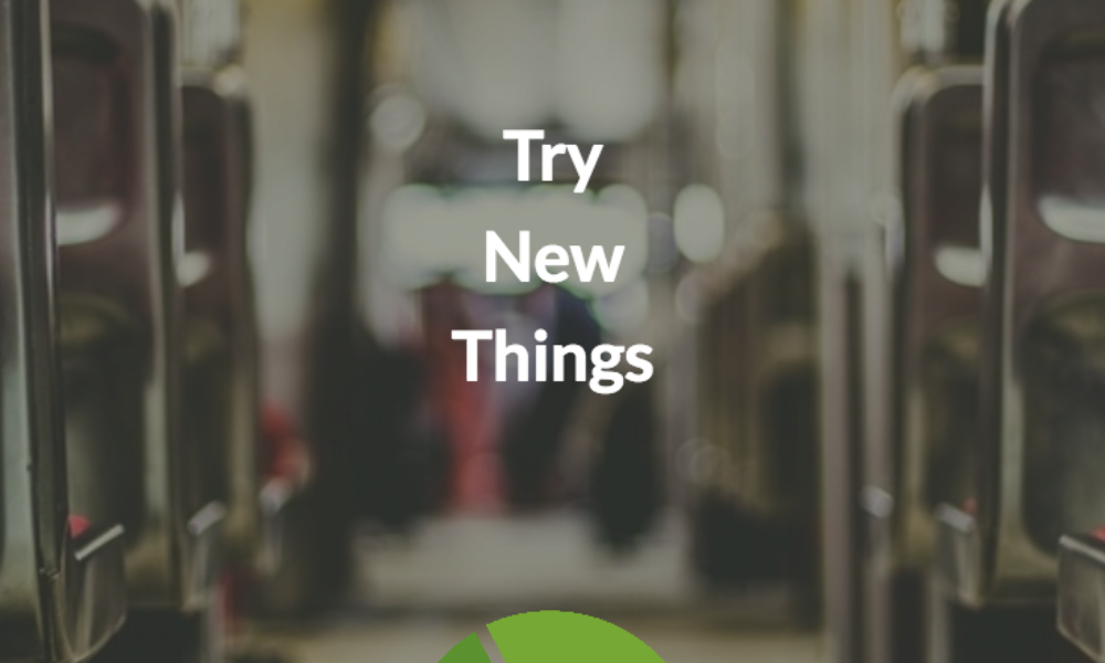 Get off your seat and try new things