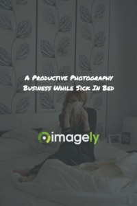 A Productive Photography Business While Sick In Bed