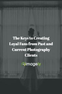 The Keys to Creating Loyal Fans from Past and Current Photography Clients