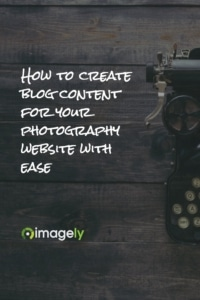 How To Create Blog Content For Your Photography Website With Ease