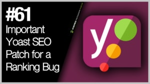 Episode 61 – Important Yoast SEO Patch for a Ranking Bug