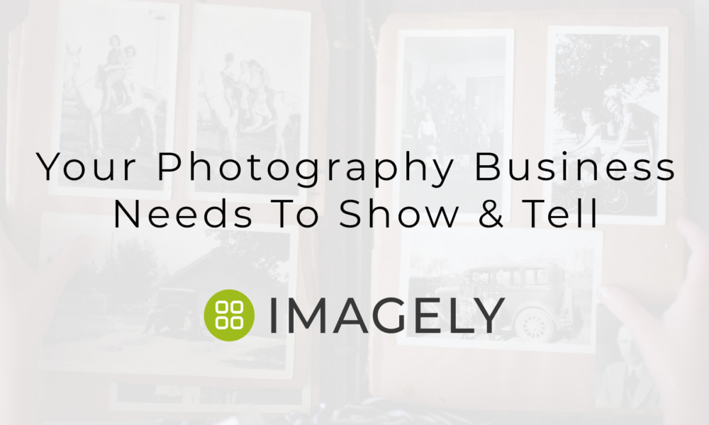 Your Photography Business Needs To Show & Tell