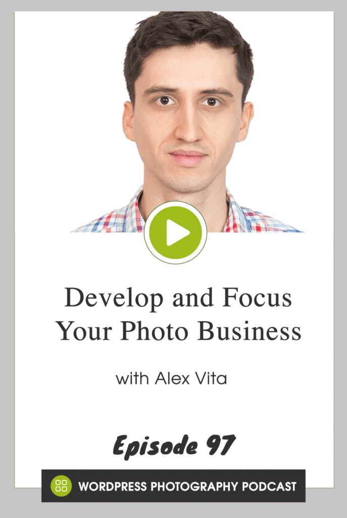 Episode 97 - Develop and Focus Your Photo Business with Alex Vita