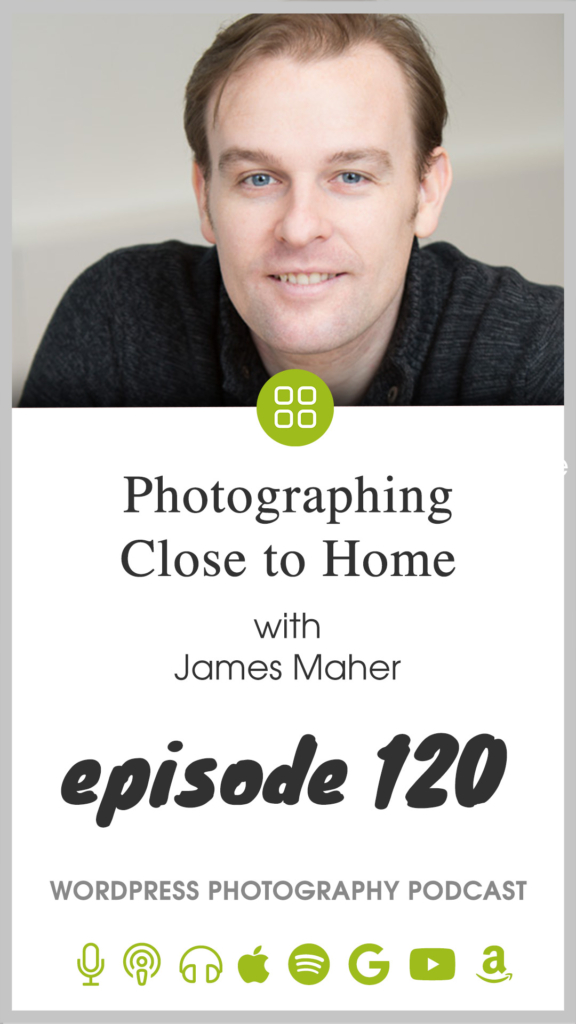 Episode 120 – Photographing Close to Home with James Maher