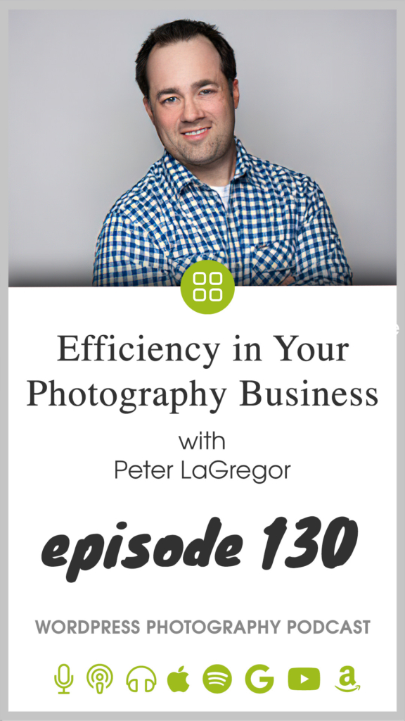 Episode 130 – Efficiency in Your Photography Business with Peter LaGregor